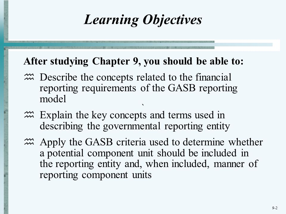 9-2 ` Learning Objectives After studying Chapter 9, you should be able to:  Describe the concepts related to the financial reporting requirements of the GASB reporting model  Explain the key concepts and terms used in describing the governmental reporting entity  Apply the GASB criteria used to determine whether a potential component unit should be included in the reporting entity and, when included, manner of reporting component units