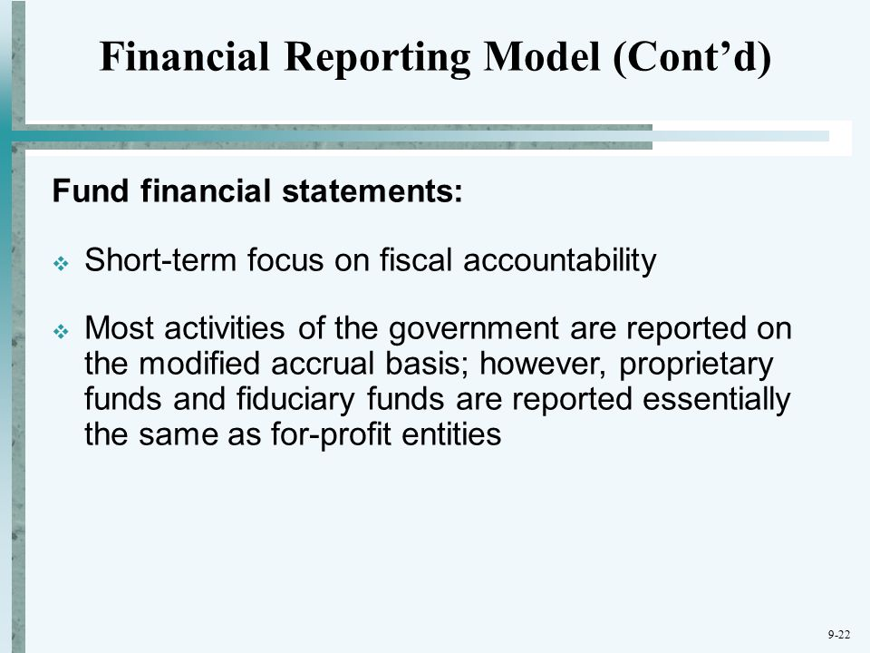 9-22 Financial Reporting Model (Cont'd) Fund financial statements:  Short-term focus on fiscal accountability  Most activities of the government are reported on the modified accrual basis; however, proprietary funds and fiduciary funds are reported essentially the same as for-profit entities