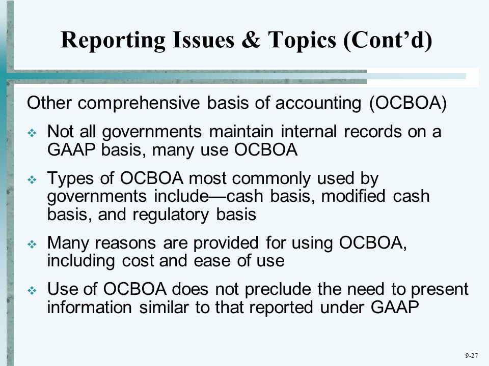 9-27 Reporting Issues & Topics (Cont'd) Other comprehensive basis of accounting (OCBOA)  Not all governments maintain internal records on a GAAP basis, many use OCBOA  Types of OCBOA most commonly used by governments include—cash basis, modified cash basis, and regulatory basis  Many reasons are provided for using OCBOA, including cost and ease of use  Use of OCBOA does not preclude the need to present information similar to that reported under GAAP