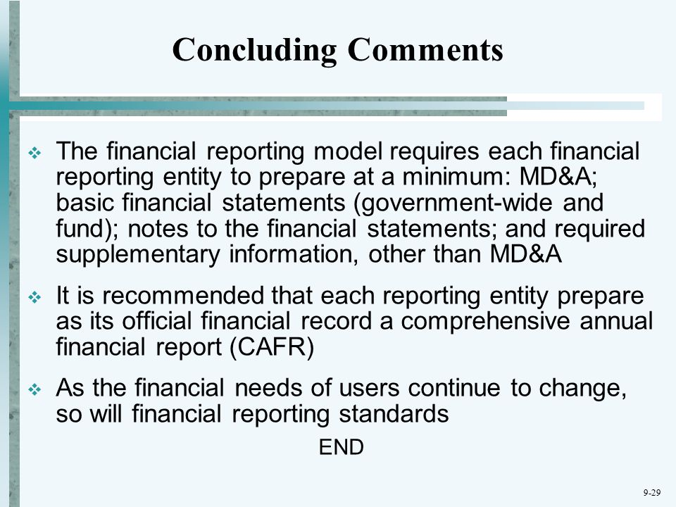 9-29 Concluding Comments  The financial reporting model requires each financial reporting entity to prepare at a minimum: MD&A; basic financial statements (government-wide and fund); notes to the financial statements; and required supplementary information, other than MD&A  It is recommended that each reporting entity prepare as its official financial record a comprehensive annual financial report (CAFR)  As the financial needs of users continue to change, so will financial reporting standards END