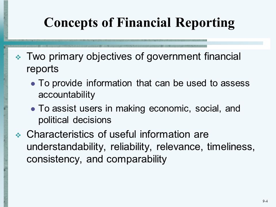 9-4 Concepts of Financial Reporting  Two primary objectives of government financial reports To provide information that can be used to assess accountability To assist users in making economic, social, and political decisions  Characteristics of useful information are understandability, reliability, relevance, timeliness, consistency, and comparability