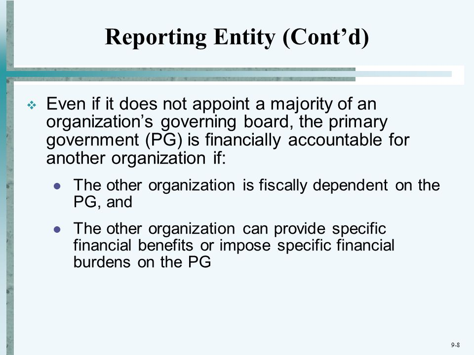 9-8  Even if it does not appoint a majority of an organization's governing board, the primary government (PG) is financially accountable for another organization if: The other organization is fiscally dependent on the PG, and The other organization can provide specific financial benefits or impose specific financial burdens on the PG Reporting Entity (Cont'd)