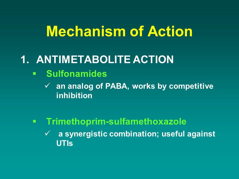 Mechanism of Action 1.ANTIMETABOLITE ACTION  Sulfonamides an analog of PABA, works by competitive inhibition  Trimethoprim-sulfamethoxazole a synerg