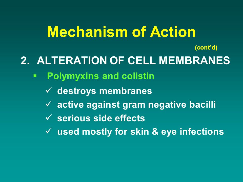 Mechanism of Action 2.ALTERATION OF CELL MEMBRANES  Polymyxins and colistin destroys membranes active against gram negative bacilli serious side effe