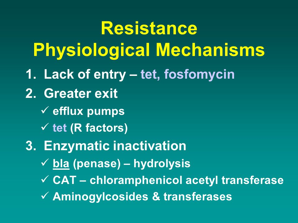 Resistance Physiological Mechanisms 1. Lack of entry – tet, fosfomycin 2. Greater exit efflux pumps tet (R factors) 3. Enzymatic inactivation bla (pen