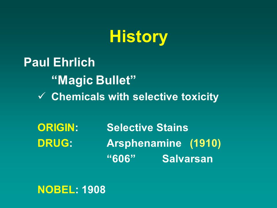 """History Paul Ehrlich """"Magic Bullet"""" Chemicals with selective toxicity ORIGIN:Selective Stains DRUG:Arsphenamine(1910) """"606""""Salvarsan NOBEL: 1908"""