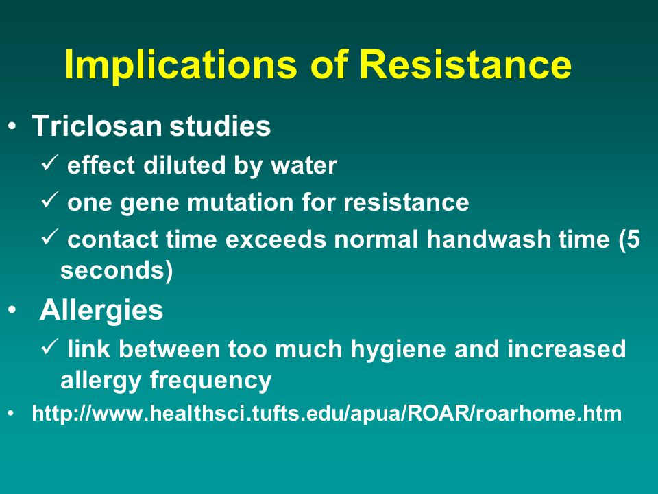 Implications of Resistance Triclosan studies effect diluted by water one gene mutation for resistance contact time exceeds normal handwash time (5 sec