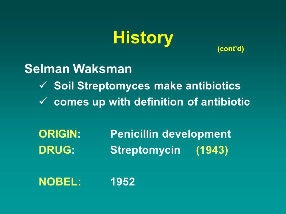 History (cont'd) Selman Waksman Soil Streptomyces make antibiotics comes up with definition of antibiotic ORIGIN:Penicillin development DRUG:Streptomy