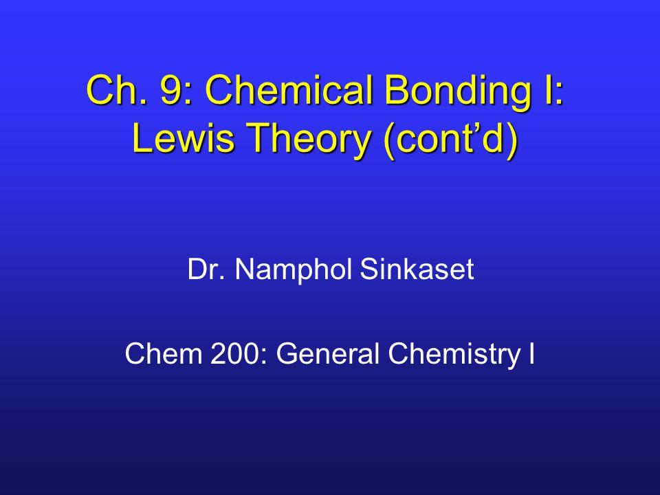 Ch. 9: Chemical Bonding I: Lewis Theory (cont'd) Dr. Namphol Sinkaset Chem 200: General Chemistry I