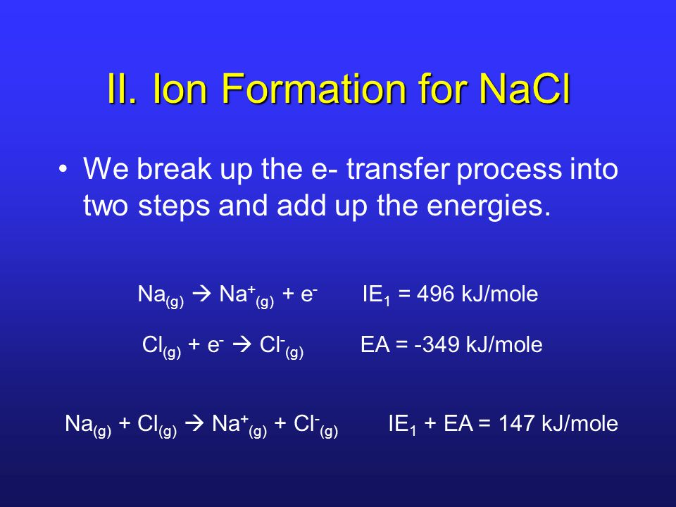 II. Ion Formation for NaCl We break up the e- transfer process into two steps and add up the energies. Na (g)  Na + (g) + e - IE 1 = 496 kJ/mole Cl (