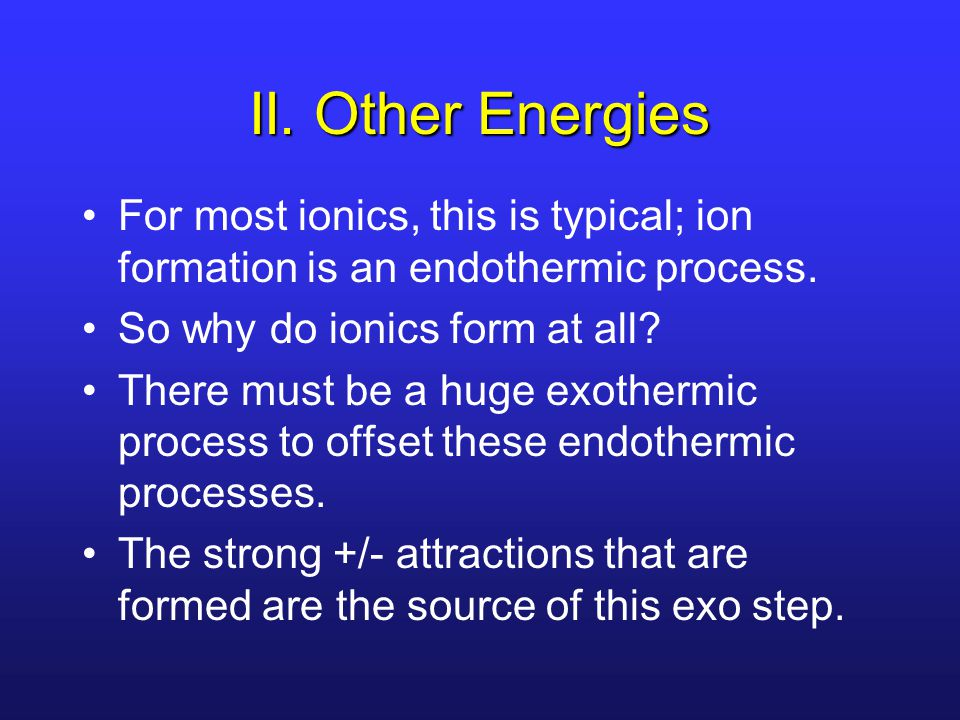 II. Other Energies For most ionics, this is typical; ion formation is an endothermic process. So why do ionics form at all? There must be a huge exoth