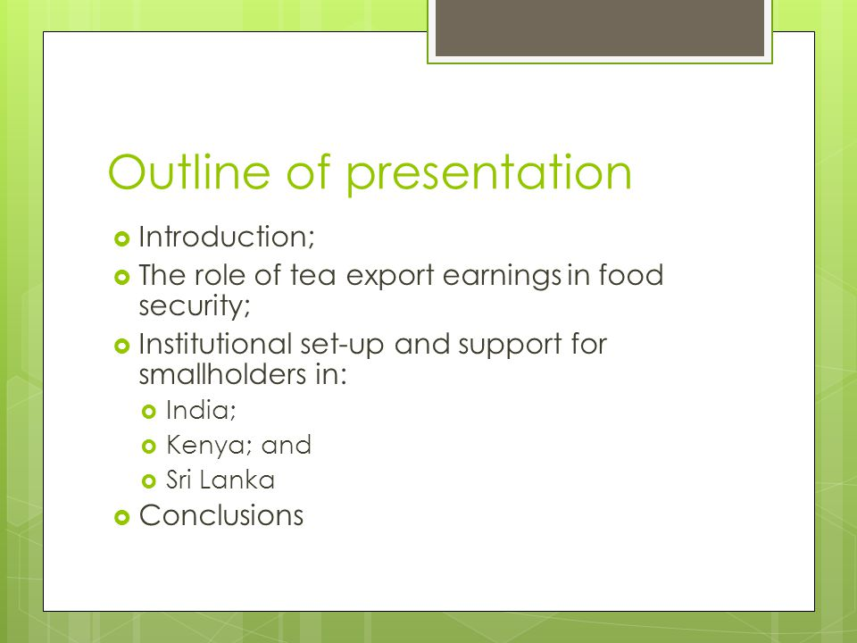 Outline of presentation  Introduction;  The role of tea export earnings in food security;  Institutional set-up and support for smallholders in: 