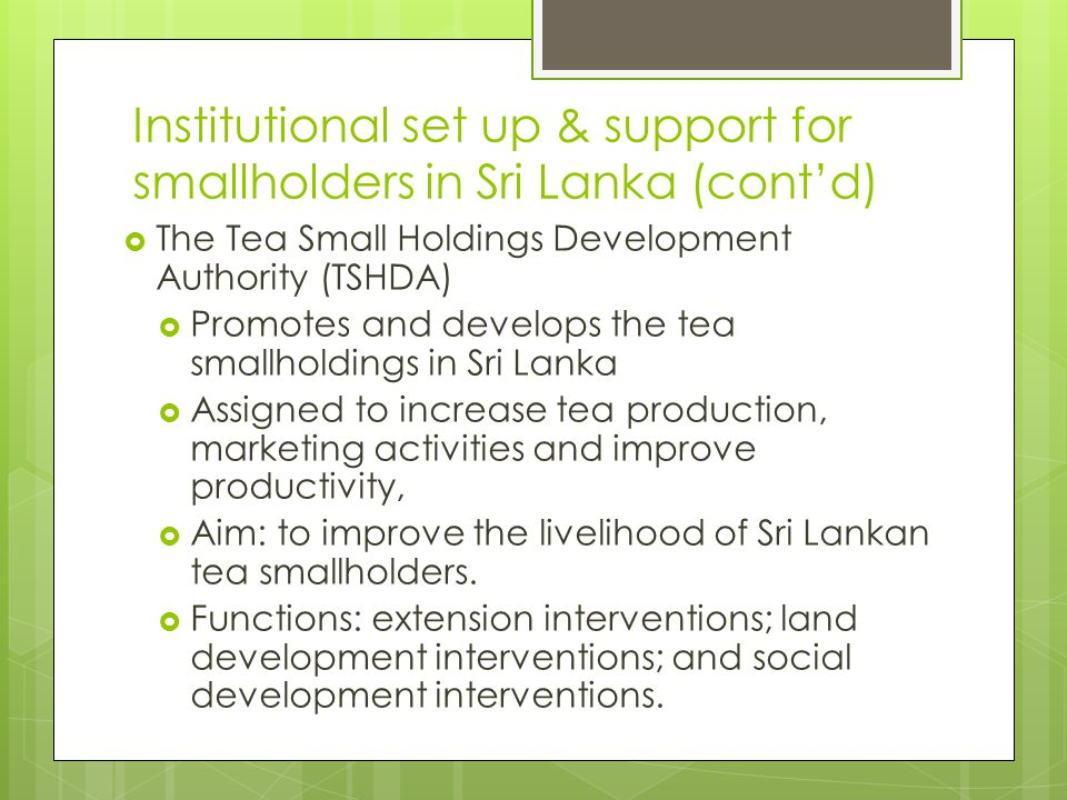 Institutional set up & support for smallholders in Sri Lanka (cont'd)  The Tea Small Holdings Development Authority (TSHDA)  Promotes and develops t
