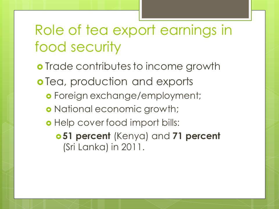Role of tea export earnings in food security  Trade contributes to income growth  Tea, production and exports  Foreign exchange/employment;  Natio