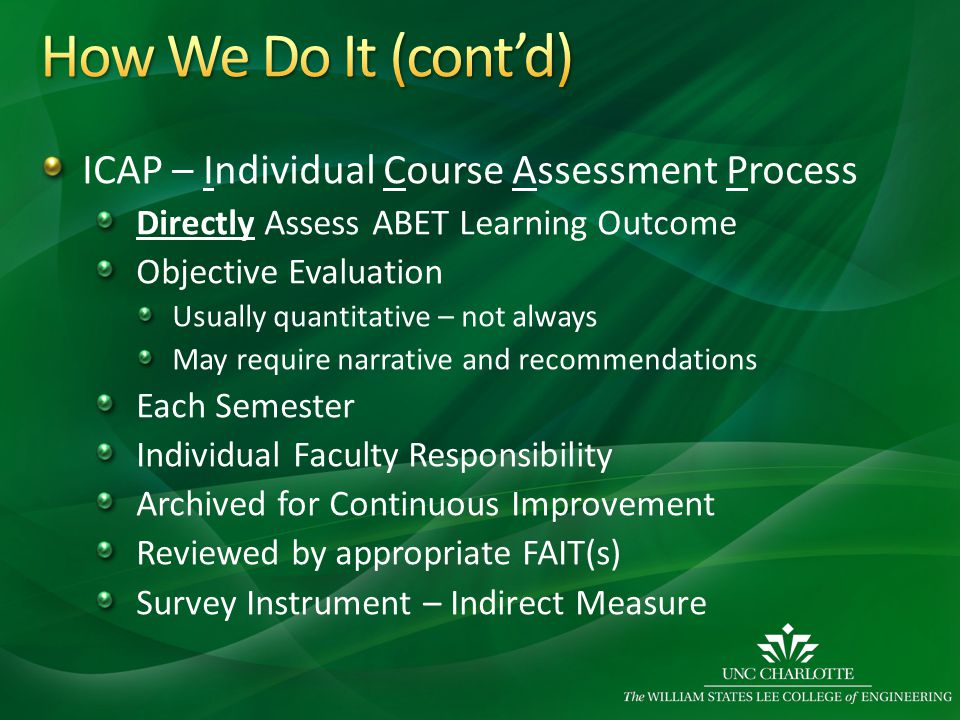 ICAP – Individual Course Assessment Process Directly Assess ABET Learning Outcome Objective Evaluation Usually quantitative – not always May require narrative and recommendations Each Semester Individual Faculty Responsibility Archived for Continuous Improvement Reviewed by appropriate FAIT(s) Survey Instrument – Indirect Measure