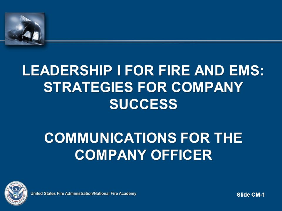 Slide CM-1 LEADERSHIP I FOR FIRE AND EMS: STRATEGIES FOR COMPANY SUCCESS COMMUNICATIONS FOR THE COMPANY OFFICER