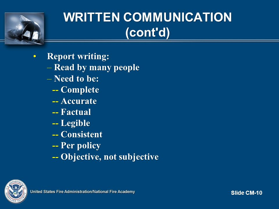 WRITTEN COMMUNICATION (cont d) Report writing:Report writing: –Read by many people –Need to be: -- Complete -- Accurate -- Factual -- Legible -- Consistent -- Per policy -- Objective, not subjective Slide CM-10
