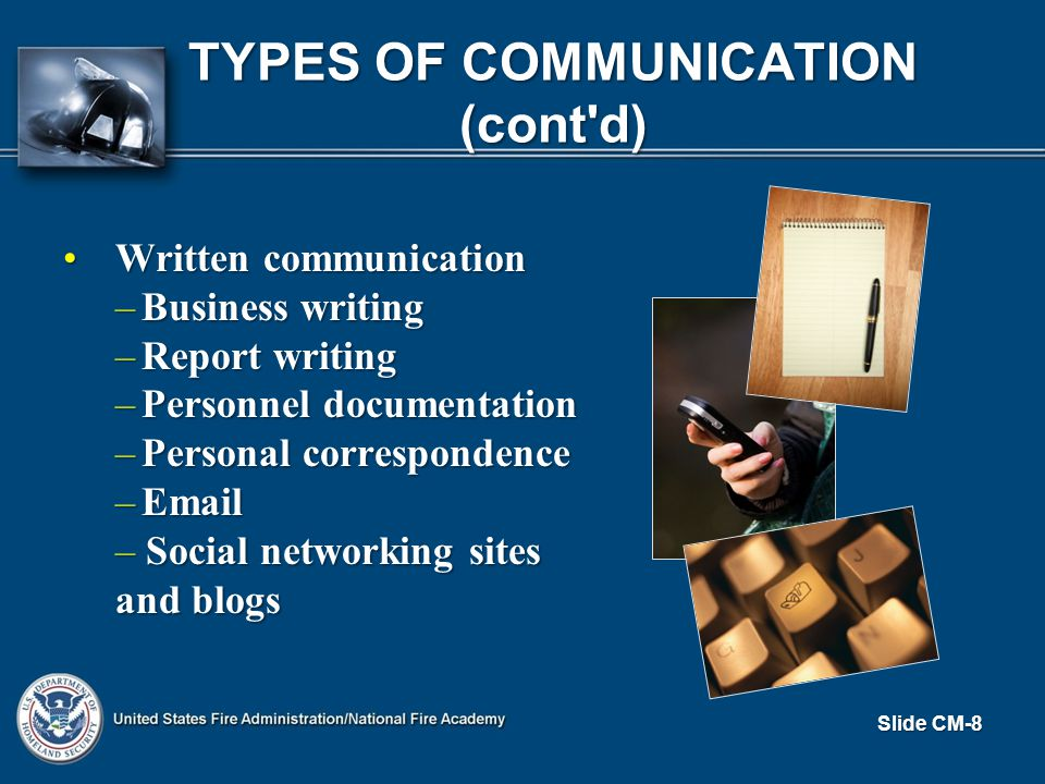 TYPES OF COMMUNICATION (cont d) Written communicationWritten communication –Business writing –Report writing –Personnel documentation –Personal correspondence –Email – Social networking sites and blogs Slide CM-8