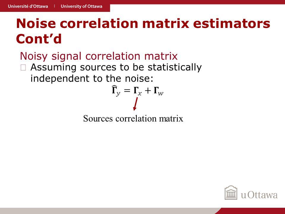 Noise correlation matrix estimators Cont'd Noisy signal correlation matrix Sources correlation matrix