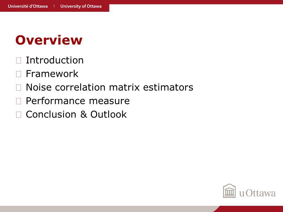 Overview ▶ Introduction ▶ Framework ▶ Noise correlation matrix estimators ▶ Performance measure ▶ Conclusion & Outlook