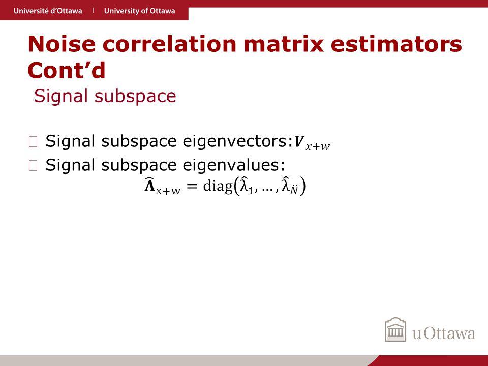 Noise correlation matrix estimators Cont'd Signal subspace