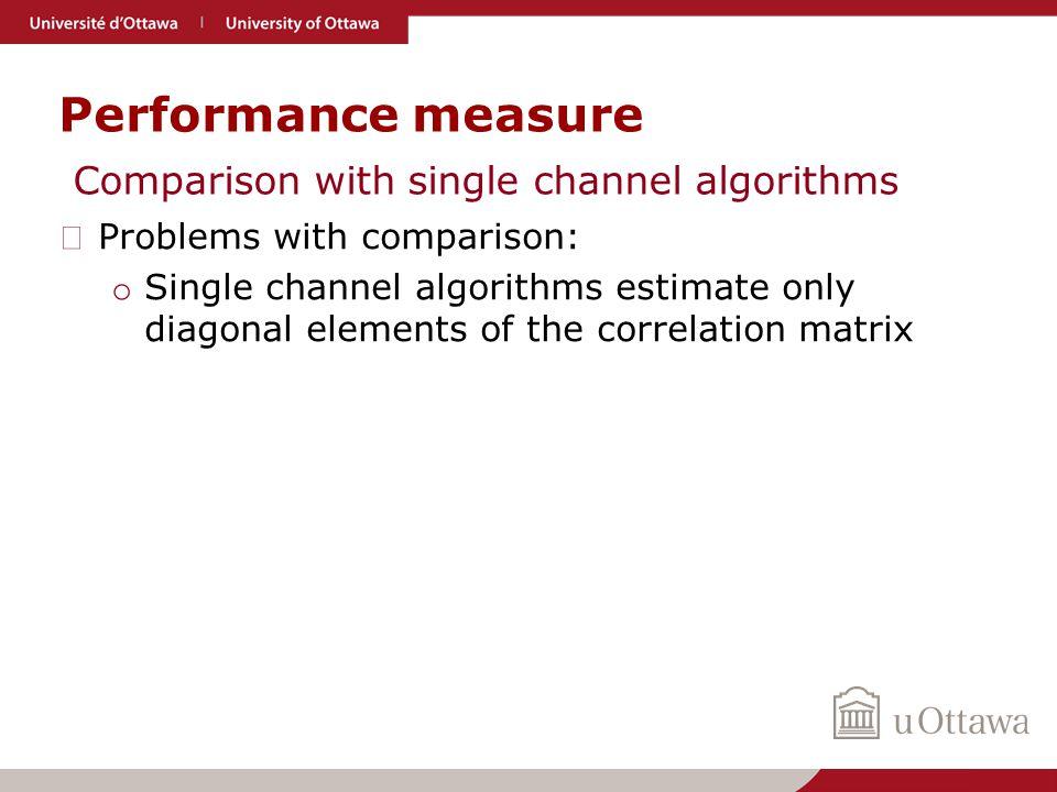 Performance measure ▶ Problems with comparison: o Single channel algorithms estimate only diagonal elements of the correlation matrix Comparison with single channel algorithms