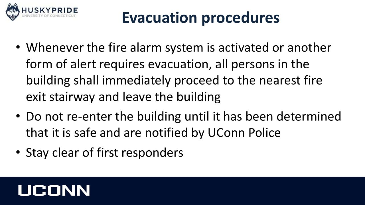 Evacuation procedures Whenever the fire alarm system is activated or another form of alert requires evacuation, all persons in the building shall immediately proceed to the nearest fire exit stairway and leave the building Do not re-enter the building until it has been determined that it is safe and are notified by UConn Police Stay clear of first responders