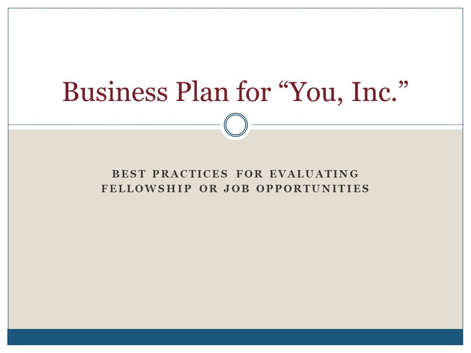 """BEST PRACTICES FOR EVALUATING FELLOWSHIP OR JOB OPPORTUNITIES Business Plan for """"You, Inc."""""""