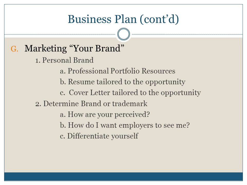 """Business Plan (cont'd) G. Marketing """"Your Brand"""" 1. Personal Brand a. Professional Portfolio Resources b. Resume tailored to the opportunity c. Cover"""