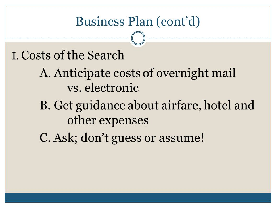 Business Plan (cont'd) I. Costs of the Search A. Anticipate costs of overnight mail vs. electronic B. Get guidance about airfare, hotel and other expe