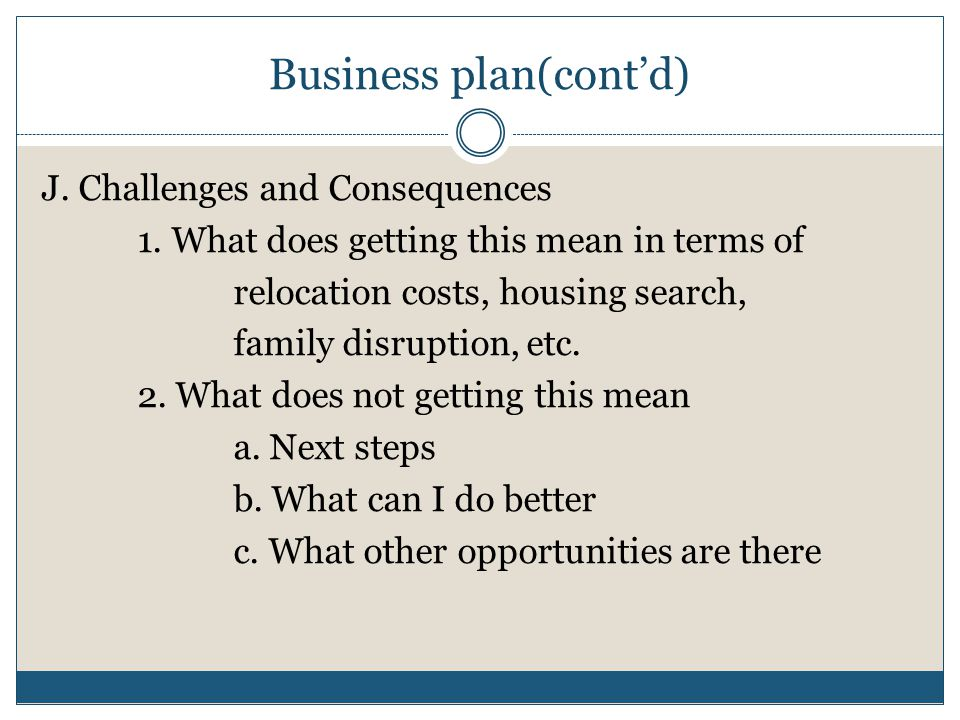 Business plan(cont'd) J. Challenges and Consequences 1. What does getting this mean in terms of relocation costs, housing search, family disruption, e