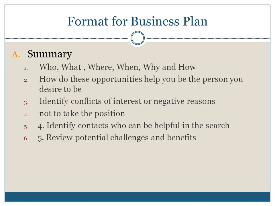 Format for Business Plan A. Summary 1. Who, What, Where, When, Why and How 2. How do these opportunities help you be the person you desire to be 3. Id