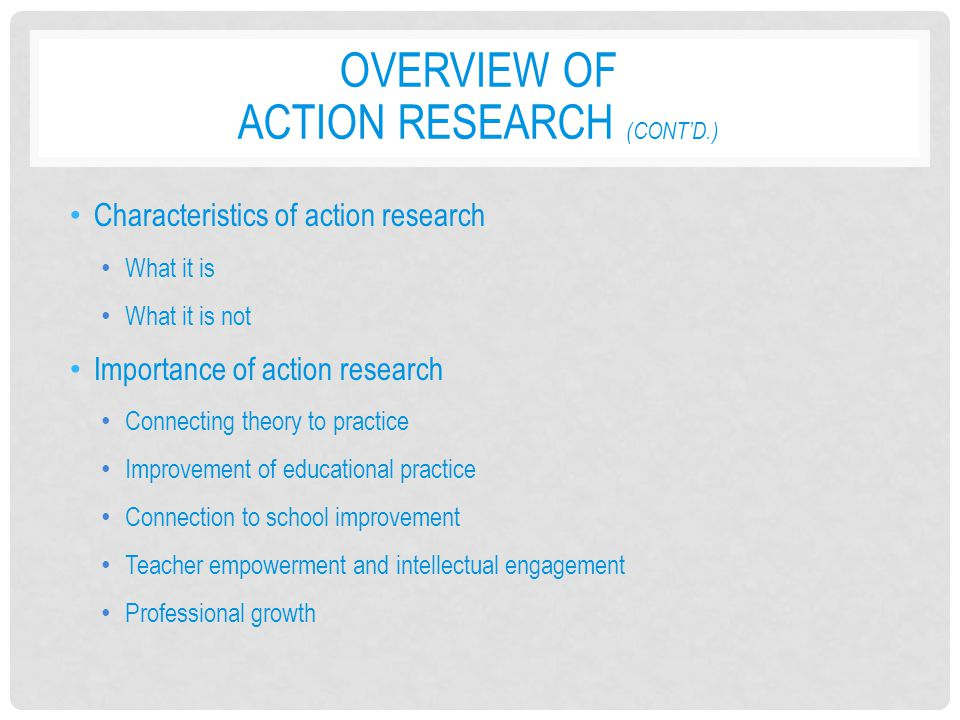 OVERVIEW OF ACTION RESEARCH (CONT'D.) Characteristics of action research What it is What it is not Importance of action research Connecting theory to