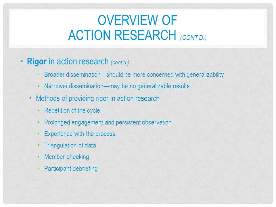 OVERVIEW OF ACTION RESEARCH (CONT'D.) Rigor in action research (cont'd.) Broader dissemination—should be more concerned with generalizability Narrower