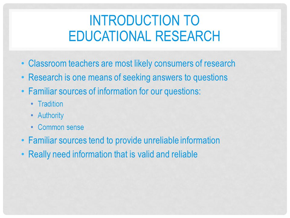INTRODUCTION TO EDUCATIONAL RESEARCH Classroom teachers are most likely consumers of research Research is one means of seeking answers to questions Fa
