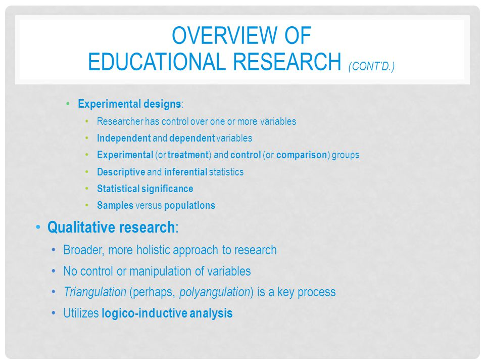 OVERVIEW OF EDUCATIONAL RESEARCH (CONT'D.) Experimental designs : Researcher has control over one or more variables Independent and dependent variable