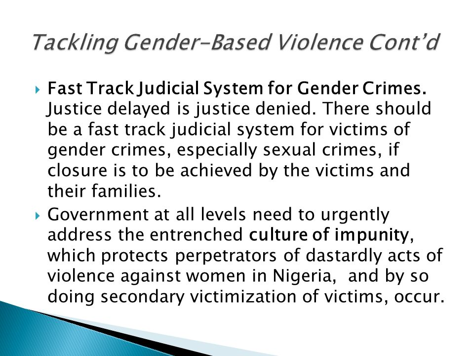  Fast Track Judicial System for Gender Crimes. Justice delayed is justice denied. There should be a fast track judicial system for victims of gender