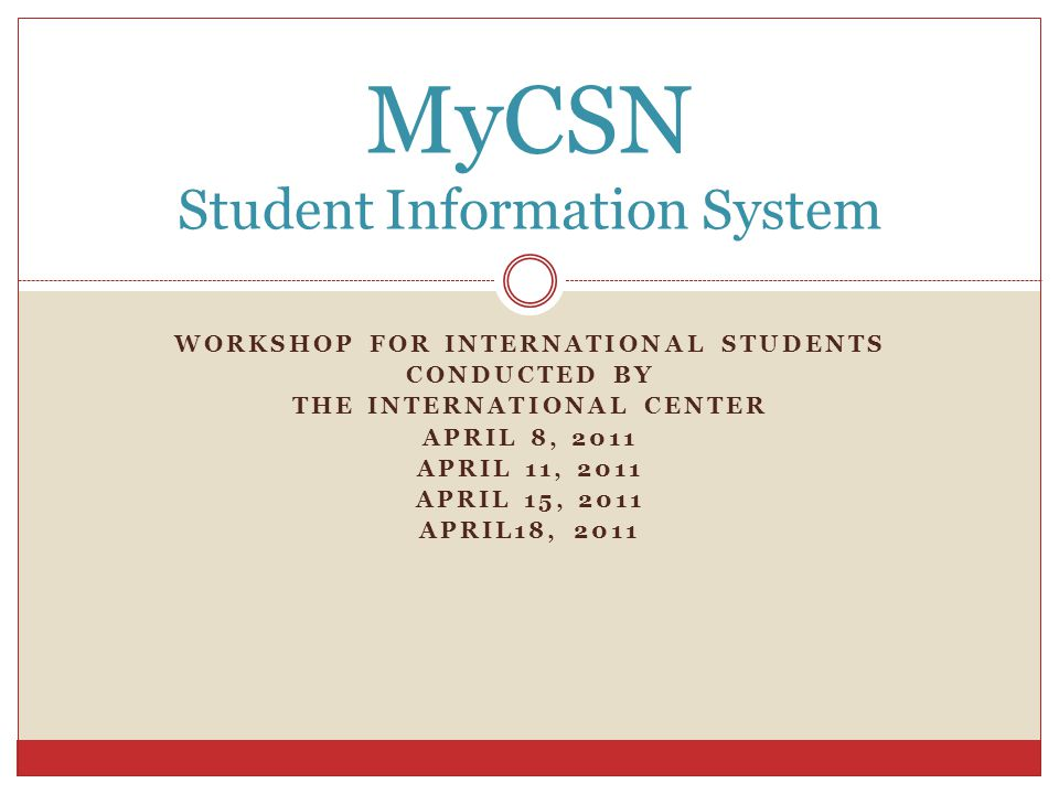 WORKSHOP FOR INTERNATIONAL STUDENTS CONDUCTED BY THE INTERNATIONAL CENTER APRIL 8, 2011 APRIL 11, 2011 APRIL 15, 2011 APRIL18, 2011 MyCSN Student Information System