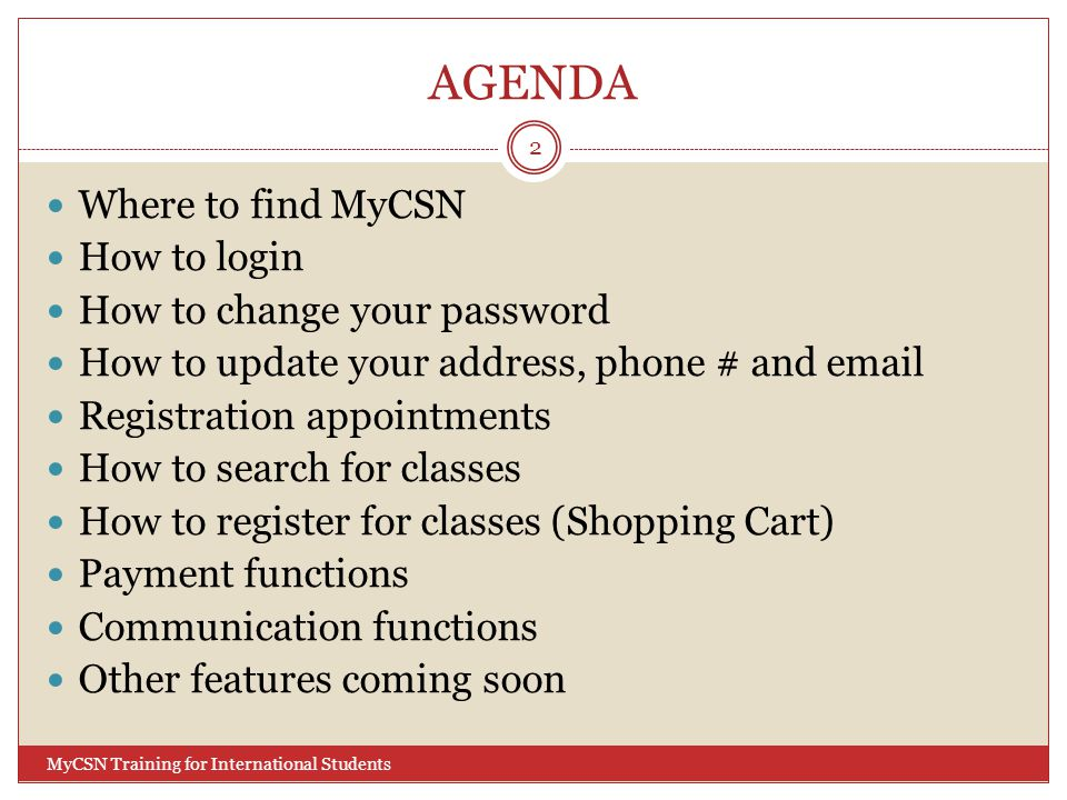 AGENDA Where to find MyCSN How to login How to change your password How to update your address, phone # and email Registration appointments How to search for classes How to register for classes (Shopping Cart) Payment functions Communication functions Other features coming soon 2 MyCSN Training for International Students
