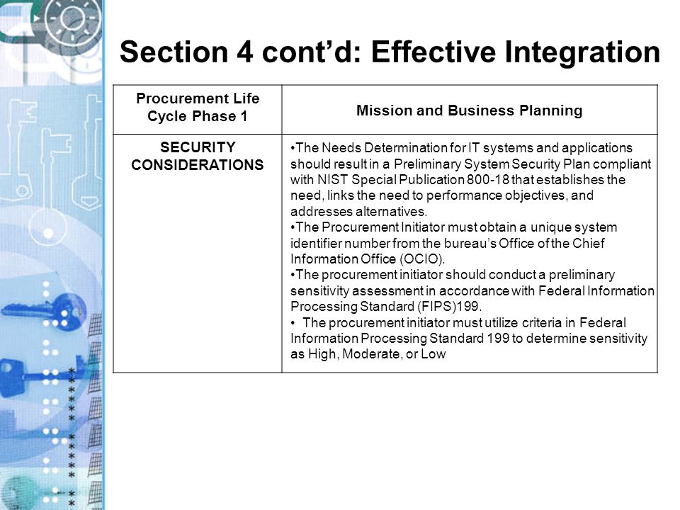 Section 4 cont'd: Effective Integration Procurement Life Cycle Phase 1 Mission and Business Planning SECURITY CONSIDERATIONS The Needs Determination for IT systems and applications should result in a Preliminary System Security Plan compliant with NIST Special Publication 800-18 that establishes the need, links the need to performance objectives, and addresses alternatives.