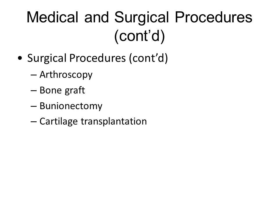 Medical and Surgical Procedures (cont'd) Surgical Procedures (cont'd) – Arthroscopy – Bone graft – Bunionectomy – Cartilage transplantation