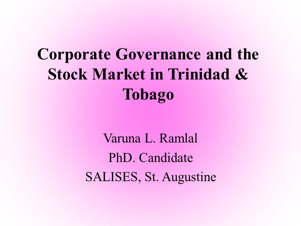 Corporate Governance and the Stock Market in Trinidad & Tobago Varuna L. Ramlal PhD. Candidate SALISES, St. Augustine