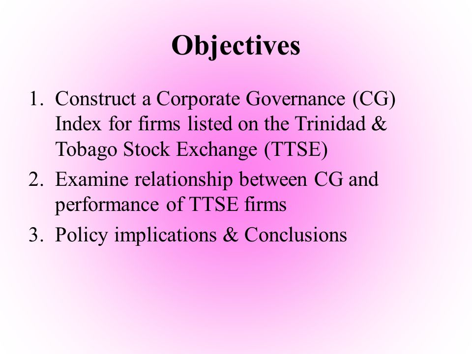 Objectives 1.Construct a Corporate Governance (CG) Index for firms listed on the Trinidad & Tobago Stock Exchange (TTSE) 2.Examine relationship betwee