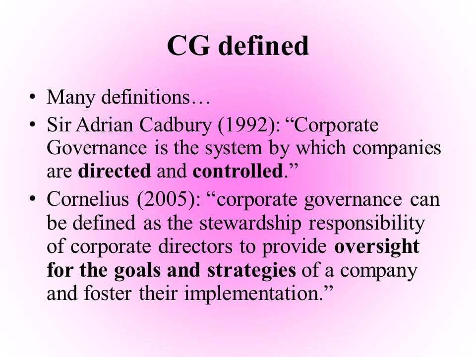 "CG defined Many definitions… Sir Adrian Cadbury (1992): ""Corporate Governance is the system by which companies are directed and controlled."" Cornelius"