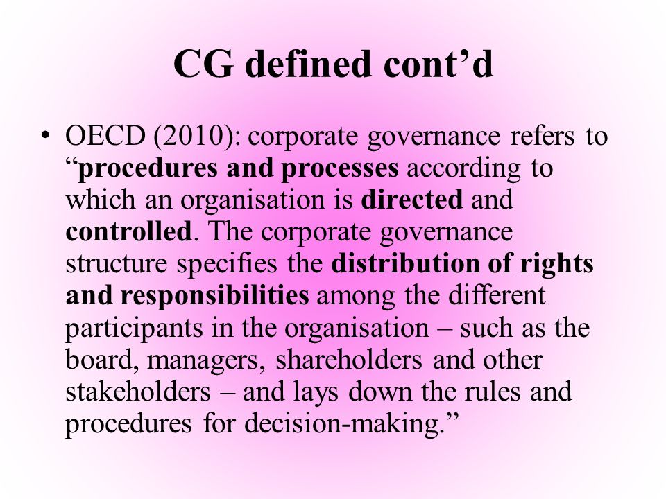 CG defined cont'd Fahy et al (2006): Put in its simplest form, corporate governance is the systems and processes put in place to direct and control an organisation in order to increase performance and achieve sustainable shareholder value. Kaen (2003): Corporate Governance is about who controls corporations and why
