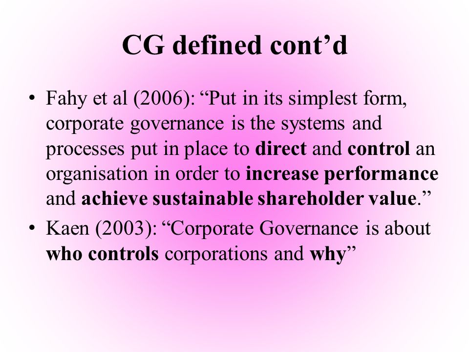 "CG defined cont'd Fahy et al (2006): ""Put in its simplest form, corporate governance is the systems and processes put in place to direct and control a"