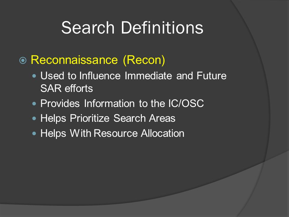 Search Definitions  Reconnaissance (Recon) Used to Influence Immediate and Future SAR efforts Provides Information to the IC/OSC Helps Prioritize Search Areas Helps With Resource Allocation