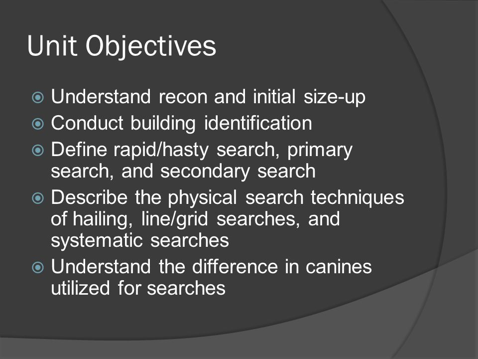 Unit Objectives  Understand recon and initial size-up  Conduct building identification  Define rapid/hasty search, primary search, and secondary search  Describe the physical search techniques of hailing, line/grid searches, and systematic searches  Understand the difference in canines utilized for searches