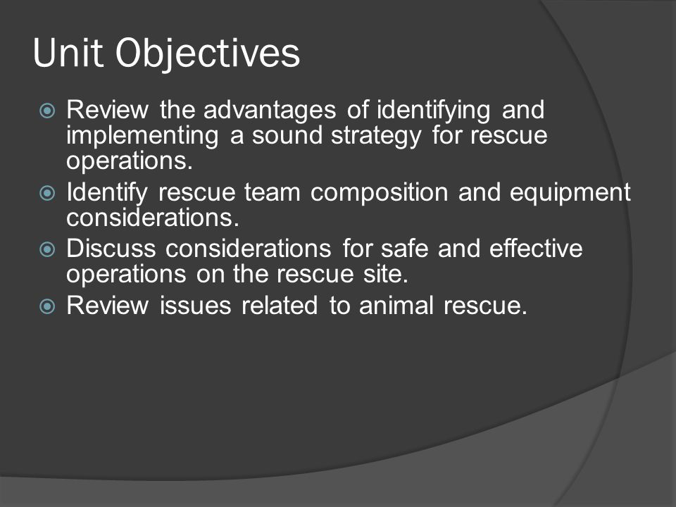 Unit Objectives  Review the advantages of identifying and implementing a sound strategy for rescue operations.