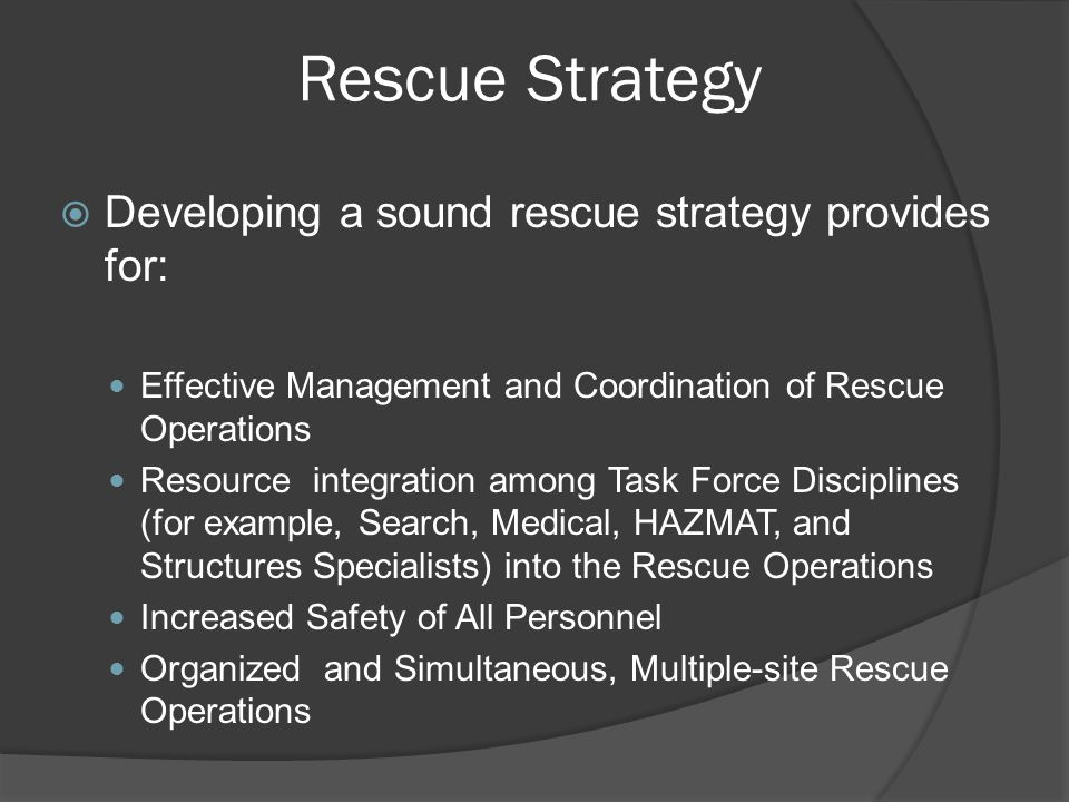 Rescue Strategy  Developing a sound rescue strategy provides for: Effective Management and Coordination of Rescue Operations Resource integration among Task Force Disciplines (for example, Search, Medical, HAZMAT, and Structures Specialists) into the Rescue Operations Increased Safety of All Personnel Organized and Simultaneous, Multiple-site Rescue Operations